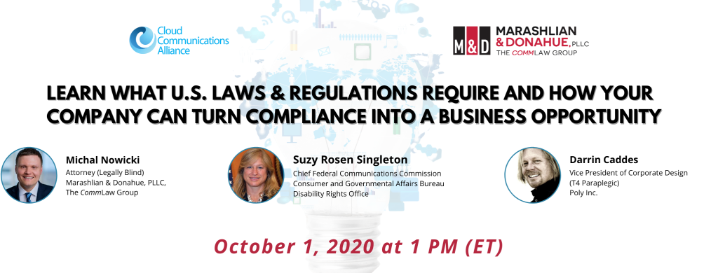 Subtitle: Learn what U.S. laws & regulations require and how your company can turn compliance into business opportunities  Images: Suzy Rosen Singleton, Chief Federal Communications Commission Consumer and Governmental Affairs Bureau Disability Rights Office   Michal Nowicki Attorney (Legally Blind) Marashlian & Donahue, PLLC, The CommLaw Group  Darrin Caddes Vice President of Corporate Design  (T4 Paraplegic) Poly Inc.  Date: October 1, 2020 at 1 PM ET